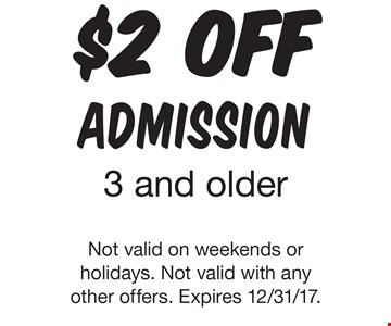 $2 OFF admission. 3 and older. Not valid on weekends or holidays. Not valid with any other offers. Expires 12/31/17.