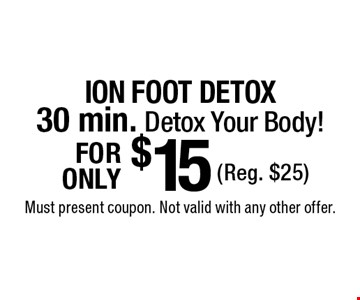 $15 ION FOOT DETOX. 30 min. Detox Your Body! (Reg. $25). Must present coupon. Not valid with any other offer.