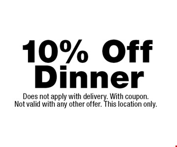 10% Off Dinner. Does not apply with delivery. With coupon. Not valid with any other offer. This location only.