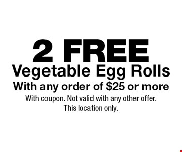2 FREE Vegetable Egg Rolls With any order of $25 or more. With coupon. Not valid with any other offer.This location only.