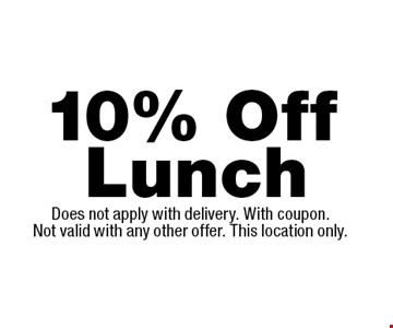 10% Off Lunch. Does not apply with delivery. With coupon. Not valid with any other offer. This location only.