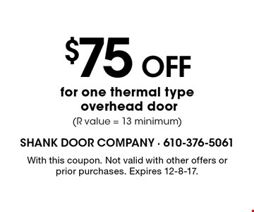 $75 OFF for one thermal type overhead door (R value = 13 minimum). With this coupon. Not valid with other offers or prior purchases. Expires 12-8-17.