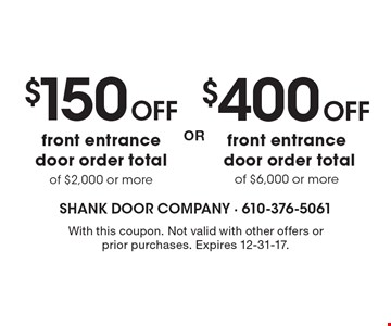 $400 OFF front entrance door order total of $6,000 or more. $150 OFF front entrance door order total of $2,000 or more. With this coupon. Not valid with other offers or prior purchases. Expires 12-31-17.