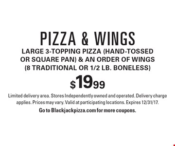 Pizza & wings $19.99. Large 3-topping pizza (hand-tossed or square pan) & an order of wings (8 traditional or 1/2 lb. boneless). Limited delivery area. Stores Independently owned and operated. Delivery charge applies. Prices may vary. Valid at participating locations. Expires 12/31/17.Go to Blackjackpizza.com for more coupons.