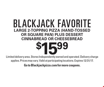Blackjack favorite: $15.99 large 2-topping pizza (hand-tossed or square pan) plus dessert cinnabread or cheesebread. Limited delivery area. Stores Independently owned and operated. Delivery charge applies. Prices may vary. Valid at participating locations. Expires 12/31/17. Go to Blackjackpizza.com for more coupons.