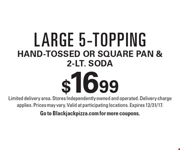 Large 5-topping $16.99 hand-tossed or square pan & 2-Lt. Soda. Limited delivery area. Stores Independently owned and operated. Delivery charge applies. Prices may vary. Valid at participating locations. Expires 12/31/17.Go to Blackjackpizza.com for more coupons.