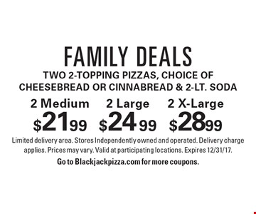 Family Deals two 2-Topping Pizzas, choice of Cheesebread or CinnaBread & 2-Lt. Soda. 2 Medium $21.99. 2 Large $24.99. 2 X-Large $28.99. Limited delivery area. Stores Independently owned and operated. Delivery charge applies. Prices may vary. Valid at participating locations. Expires 12/31/17.Go to Blackjackpizza.com for more coupons.