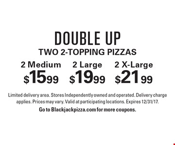 Double Uptwo 2-Topping Pizzas. 2 Medium $15.99. 2 Large $19.99. 2 X-Large $21.99. Limited delivery area. Stores Independently owned and operated. Delivery charge applies. Prices may vary. Valid at participating locations. Expires 12/31/17.Go to Blackjackpizza.com for more coupons.