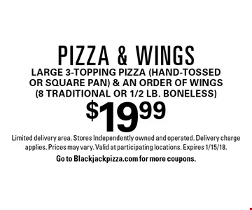 $19.99 Pizza & wingsLarge 3-topping pizza (hand-tossed or square pan) & an order of wings (8 traditional or 1/2 lb. boneless). Limited delivery area. Stores Independently owned and operated. Delivery charge applies. Prices may vary. Valid at participating locations. Expires 1/15/18.Go to Blackjackpizza.com for more coupons.