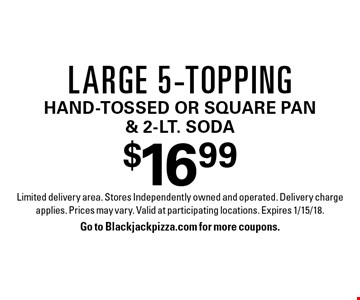$16.99 Large 5-toppinghand-tossed or square pan & 2-Lt. Soda. Limited delivery area. Stores Independently owned and operated. Delivery charge applies. Prices may vary. Valid at participating locations. Expires 1/15/18.Go to Blackjackpizza.com for more coupons.