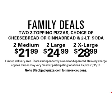 2 Medium $21.992 Large $24.992 X-Large $28.99Family Dealstwo 2-Topping Pizzas, choice of Cheesebread or CinnaBread & 2-Lt. Soda. Limited delivery area. Stores Independently owned and operated. Delivery charge applies. Prices may vary. Valid at participating locations. Expires 1/15/18.Go to Blackjackpizza.com for more coupons.