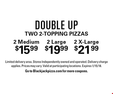 2 Medium $15.992 Large $19.992 X-Large $21.99Double Uptwo 2-Topping Pizzas. Limited delivery area. Stores Independently owned and operated. Delivery charge applies. Prices may vary. Valid at participating locations. Expires 1/15/18.Go to Blackjackpizza.com for more coupons.