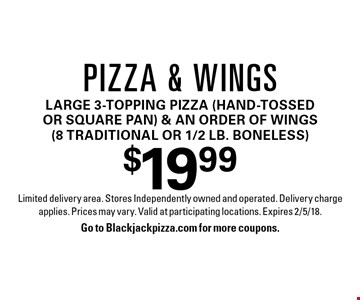 $19.99 pizza & wings. Large 3-topping pizza (hand-tossed or square pan) & an order of wings (8 traditional or 1/2 lb. boneless). Limited delivery area. Stores Independently owned and operated. Delivery charge applies. Prices may vary. Valid at participating locations. Expires 2/5/18. Go to Blackjackpizza.com for more coupons.