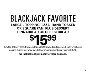 $15.99 Blackjack favorite. Large 2-topping pizza (hand-tossed or square pan) plus dessert cinnabread or cheesebread. Limited delivery area. Stores Independently owned and operated. Delivery charge applies. Prices may vary. Valid at participating locations. Expires 2/5/18. Go to Blackjackpizza.com for more coupons.