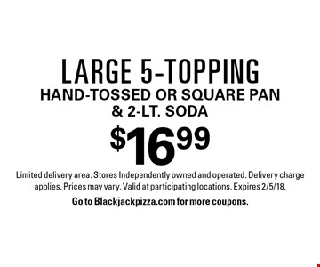 $16.99 large 5-topping. Hand-tossed or square pan & 2-lt. soda. Limited delivery area. Stores Independently owned and operated. Delivery charge applies. Prices may vary. Valid at participating locations. Expires 2/5/18. Go to Blackjackpizza.com for more coupons.