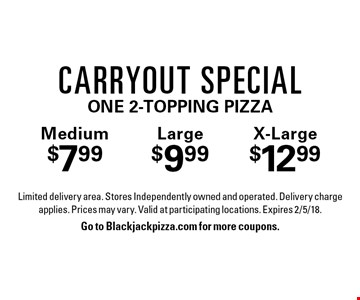 Carryout Special: Medium $7.99, Large $9.99, X-Large $12.99 one 2-topping pizza. Limited delivery area. Stores Independently owned and operated. Delivery charge applies. Prices may vary. Valid at participating locations. Expires 2/5/18. Go to Blackjackpizza.com for more coupons.