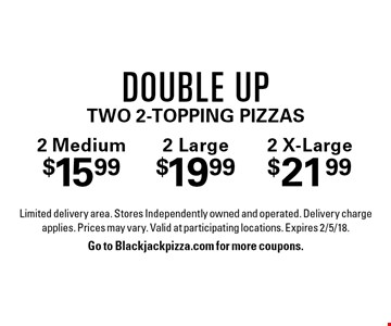 Double Up: 2 Medium $15.99, 2 Large $19.99, 2 X-Large $21.99 two 2-topping pizzas. Limited delivery area. Stores Independently owned and operated. Delivery charge applies. Prices may vary. Valid at participating locations. Expires 2/5/18. Go to Blackjackpizza.com for more coupons.