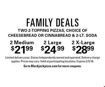 2 Medium $21.99, 2 Large $24.99, 2 X-Large $28.99 Family Deals. Two 2-topping pizzas, choice of cheesebread or cinnabread & 2-lt. soda. Limited delivery area. Stores Independently owned and operated. Delivery charge applies. Prices may vary. Valid at participating locations. Expires 2/5/18. Go to Blackjackpizza.com for more coupons.