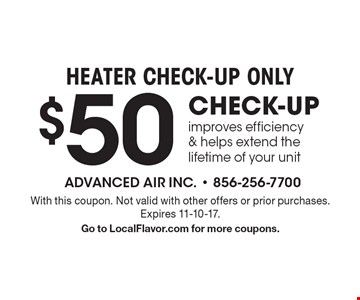 HEATER CHECK-UP ONLY $50 CHECK-UP improves efficiency & helps extend the lifetime of your unit. With this coupon. Not valid with other offers or prior purchases. Expires 11-10-17. Go to LocalFlavor.com for more coupons.