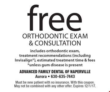 Free orthodontic exam & consultation includes orthodontic exam, treatment recommendations (including Invisalign), estimated treatment time & fees* unless gum disease is present. Must be new patient with no insurance. With this coupon. May not be combined with any other offer. Expires 12/1/17.