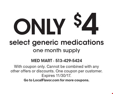 only $4 select generic medications one month supply. With coupon only. Cannot be combined with any other offers or discounts. One coupon per customer. Expires 11/30/17. Go to LocalFlavor.com for more coupons.