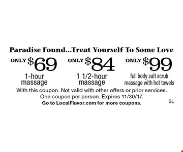 Paradise Found...Treat Yourself To Some Love only $99 full body salt scrub massage with hot towels. only $84 1 1/2-hour massage. only $69 1-hour massage. With this coupon. Not valid with other offers or prior services. One coupon per person. Expires 11/30/17. Go to LocalFlavor.com for more coupons.