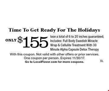 only $155 Time To Get Ready For The Holidays lose a total of 6 to 20 inches guaranteed, Includes: Full Body Swedish Miracle Wrap & Cellulite Treatment With 30 Minute Alpha Capsule Detox Therapy. With this coupon. Not valid with other offers or prior services. One coupon per person. Expires 11/30/17. Go to LocalFlavor.com for more coupons.