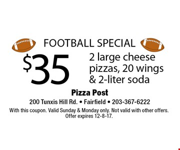 Football Special $35 2 large cheese pizzas, 20 wings & 2-liter soda. With this coupon. Valid Sunday & Monday only. Not valid with other offers. Offer expires 12-8-17.