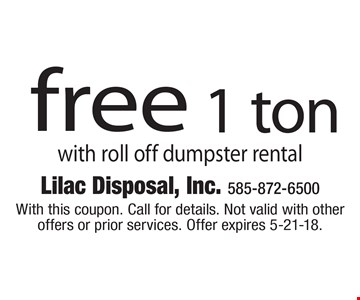 Free 1 ton with roll off dumpster rental. With this coupon. Call for details. Not valid with other offers or prior services. Offer expires 5-21-18.