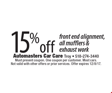 15%off front end alignment, all mufflers & exhaust work. Must present coupon. One coupon per customer. Most cars. Not valid with other offers or prior services. Offer expires 12/8/17.