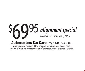 $69.95 alignment special most cars, trucks are $89.95. Must present coupon. One coupon per customer. Most cars. Not valid with other offers or prior services. Offer expires 12/8/17.