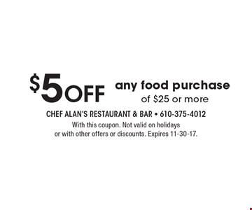 $5 Off any food purchase of $25 or more. With this coupon. Not valid on holidays or with other offers or discounts. Expires 11-30-17.