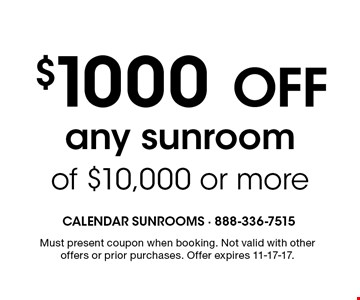 $1000 off any sunroom of $10,000 or more. Must present coupon when booking. Not valid with other offers or prior purchases. Offer expires 11-17-17.