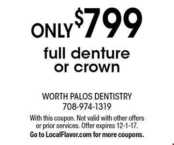 Only $799 full denture or crown. With this coupon. Not valid with other offers or prior services. Offer expires 12-1-17. Go to LocalFlavor.com for more coupons.