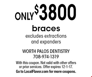 Only $3800 braces. Excludes extractions and expanders. With this coupon. Not valid with other offers or prior services. Offer expires 12-1-17. Go to LocalFlavor.com for more coupons.