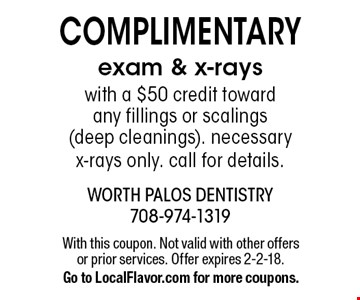 complimentary exam & x-rays with a $50 credit toward any fillings or scalings (deep cleanings). necessary x-rays only. call for details.. With this coupon. Not valid with other offers or prior services. Offer expires 2-2-18. Go to LocalFlavor.com for more coupons.