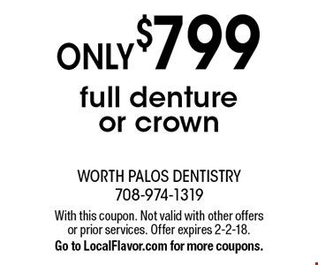 Only$799 full denture or crown . With this coupon. Not valid with other offers or prior services. Offer expires 2-2-18. Go to LocalFlavor.com for more coupons.