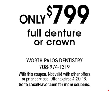 Only $799 full denture or crown. With this coupon. Not valid with other offers or prior services. Offer expires 4-20-18. Go to LocalFlavor.com for more coupons.