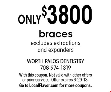 Only $3800 braces excludes extractions and expanders. With this coupon. Not valid with other offers or prior services. Offer expires 6-29-18. Go to LocalFlavor.com for more coupons.