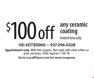 $100 off any ceramic coating. Limited time only. Appointment only. With this coupon. Not valid with other offers or prior services. Offer expires 1-26-18. Go to LocalFlavor.com for more coupons.