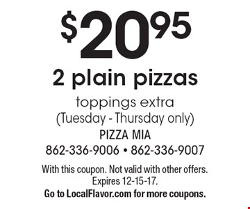 $20.952 plain pizzas toppings extra (Tuesday - Thursday only). With this coupon. Not valid with other offers. Expires 12-15-17. Go to LocalFlavor.com for more coupons.