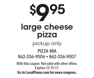 $9.95 large cheese pizza pick up only. With this coupon. Not valid with other offers or prior purchases. Expires 12-15-17. Go to LocalFlavor.com for more coupons.