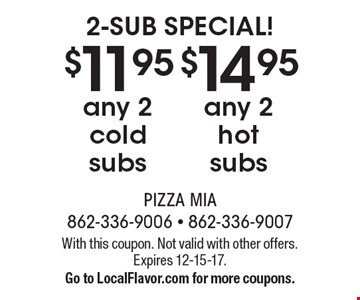 2-SUB SPECIAL! $11.95 any 2 cold subs. $14.95 any 2 hot subs. With this coupon. Not valid with other offers. Expires 12-15-17. Go to LocalFlavor.com for more coupons.