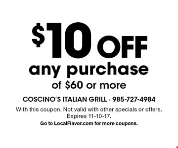 $10 off any purchase of $60 or more. With this coupon. Not valid with other specials or offers. Expires 11-10-17. Go to LocalFlavor.com for more coupons.