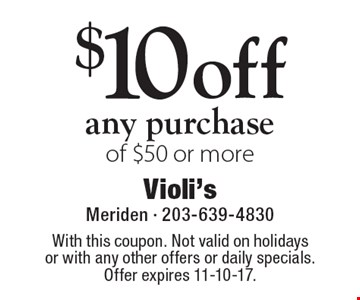 $10 off any purchase of $50 or more. With this coupon. Not valid on holidays or with any other offers or daily specials. Offer expires 11-10-17.