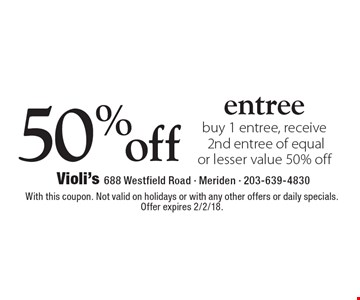 50% off entree buy 1 entree, receive 2nd entree of equal or lesser value 50% off. With this coupon. Not valid on holidays or with any other offers or daily specials. Offer expires 2/2/18.