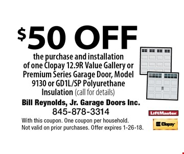 $50 OFF the purchase and installation of one Clopay 12.9R Value Gallery or Premium Series Garage Door, Model 9130 or GD1L/SP Polyurethane Insulation (call for details). With this coupon. One coupon per household.Not valid on prior purchases. Offer expires 1-26-18.