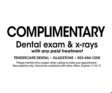 complimentary Dental exam & x-rays with any paid treatment. Please mention this coupon when calling to make your appointment. New patients only. Cannot be combined with other offers. Expires 11-10-17.