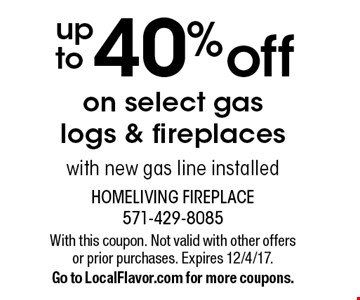 Up to 40% off on select gas logs & fireplaces with new gas line installed. With this coupon. Not valid with other offers or prior purchases. Expires 12/4/17. Go to LocalFlavor.com for more coupons.
