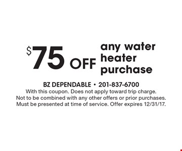 $75 off any water heater purchase. With this coupon. Does not apply toward trip charge. Not to be combined with any other offers or prior purchases. Must be presented at time of service. Offer expires 12/31/17.